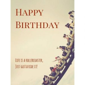 Happy birthday. Life is a rollercoaster, just gotta ride it! - Happy Birthday Messages